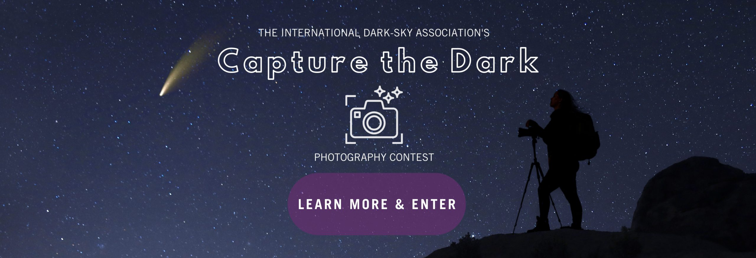 """Text reads: The International Dark-Sky Association's Capture the Dark Photography Contest with a purple button that reads """"learn more and enter"""" over an image of the night sky. A comet on the left trails through the sky and a person on the right hand side with the camera."""