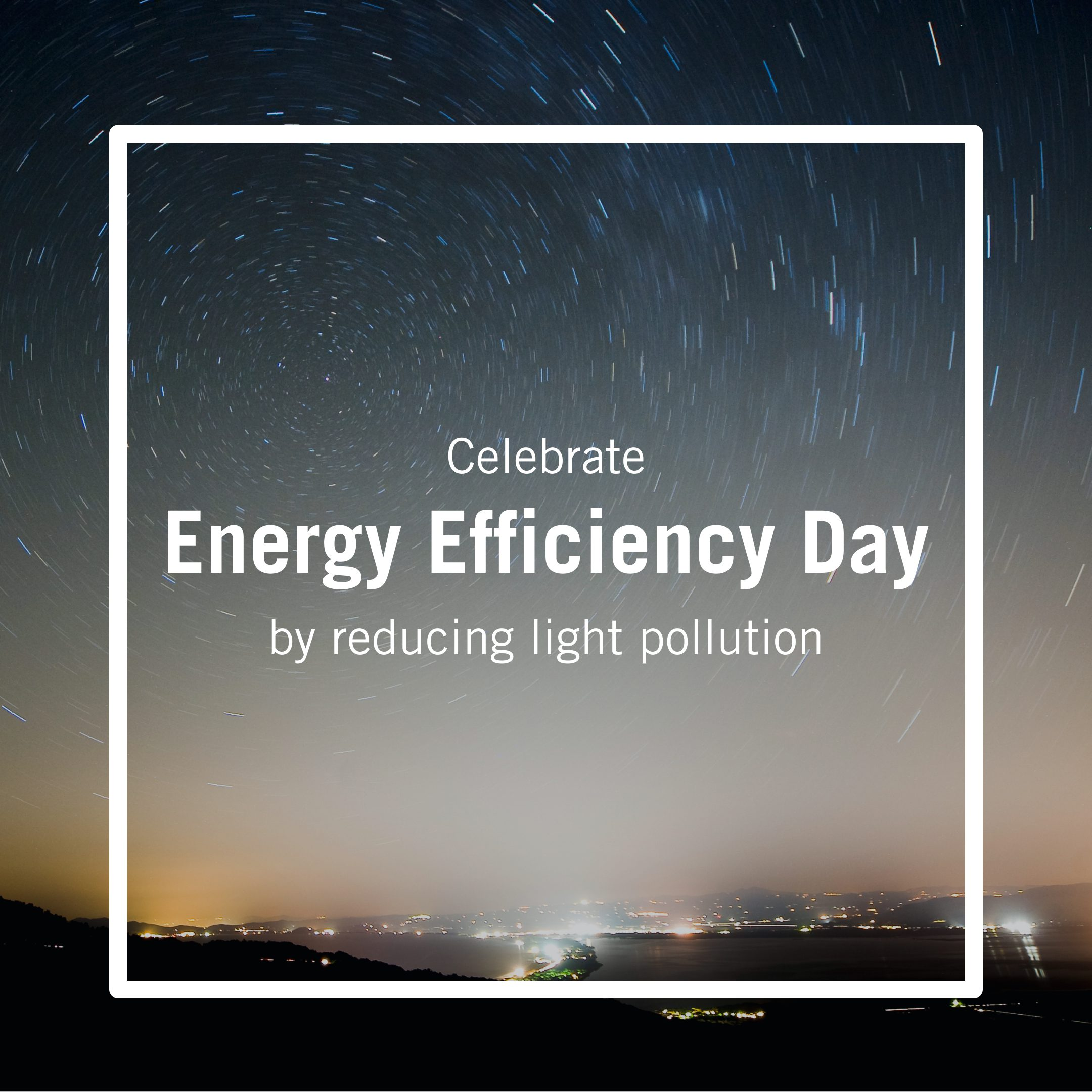 Celebrate Energy Efficiency Day by reducing light pollution.